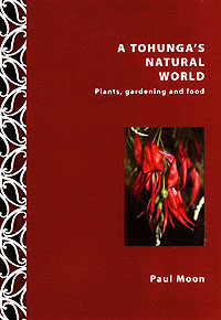 A Tohunga's Natural World: Plants, gardening and food  - Paul Moon