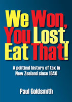 We Won, You Lost. Eat That! A Political History of Tax in New Zealand since 1840 - Paul Goldsmith